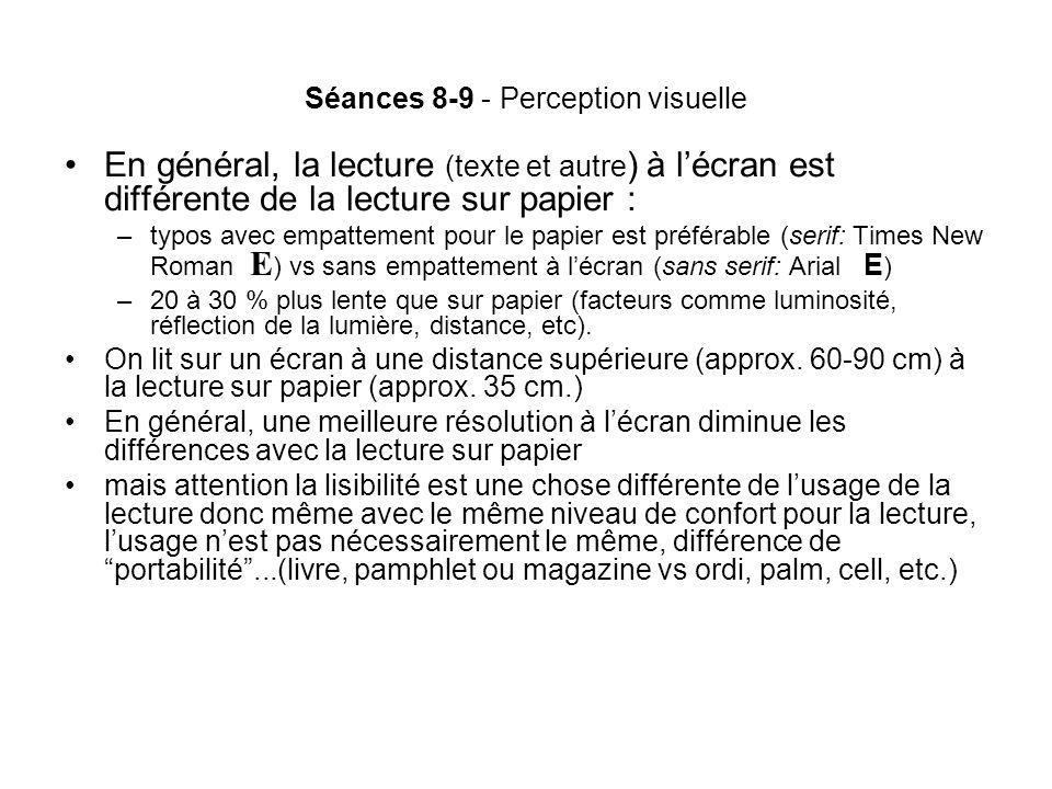 Séances 8-9 - Perception visuelle En général, la lecture (texte et autre ) à lécran est différente de la lecture sur papier : –typos avec empattement pour le papier est préférable (serif: Times New Roman E ) vs sans empattement à lécran (sans serif: Arial E ) –20 à 30 % plus lente que sur papier (facteurs comme luminosité, réflection de la lumière, distance, etc).