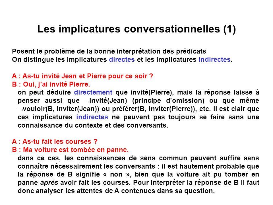 Les implicatures conversationnelles (1) Posent le problème de la bonne interprétation des prédicats On distingue les implicatures directes et les impl