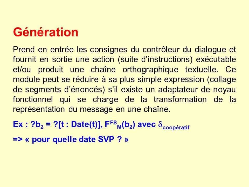 Génération Prend en entrée les consignes du contrôleur du dialogue et fournit en sortie une action (suite dinstructions) exécutable et/ou produit une