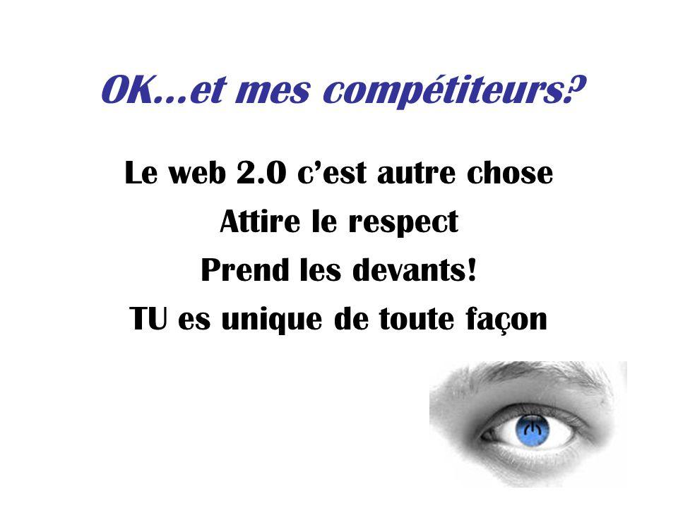 OK…et mes compétiteurs? Le web 2.0 cest autre chose Attire le respect Prend les devants! TU es unique de toute façon