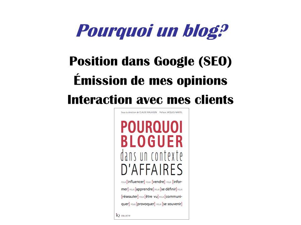 Pourquoi un blog? Position dans Google (SEO) Émission de mes opinions Interaction avec mes clients