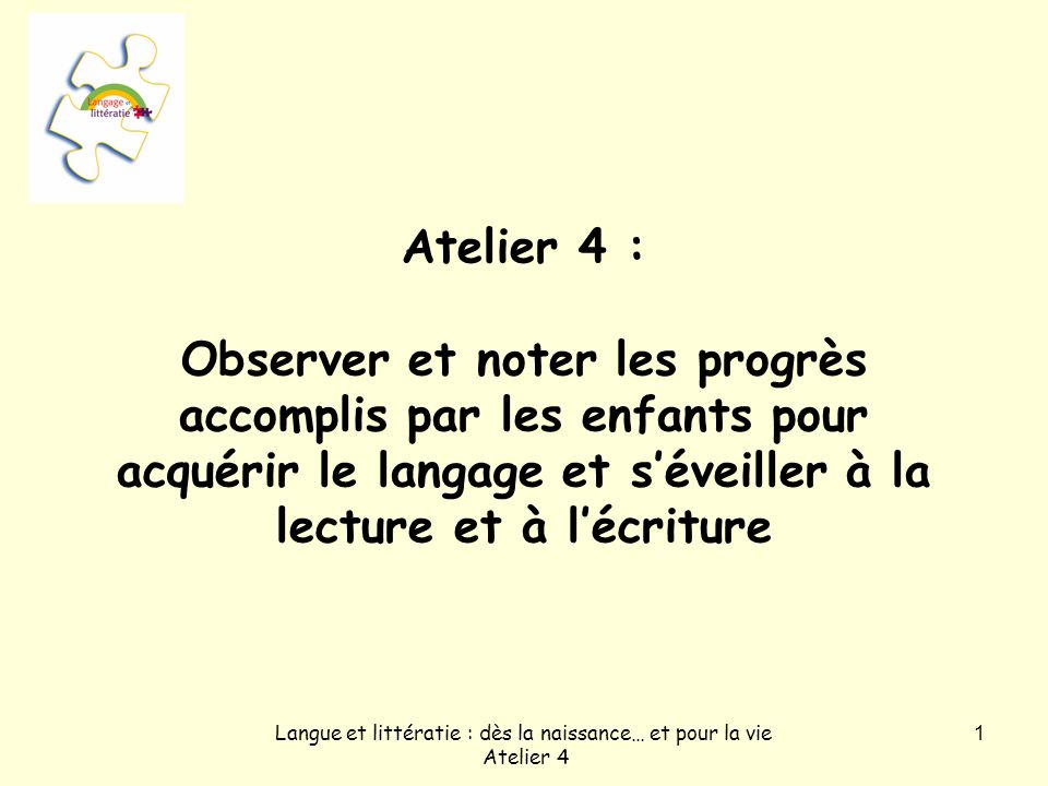 Langue et littératie : dès la naissance… et pour la vie Atelier 4 1 Atelier 4 : Observer et noter les progrès accomplis par les enfants pour acquérir le langage et séveiller à la lecture et à lécriture