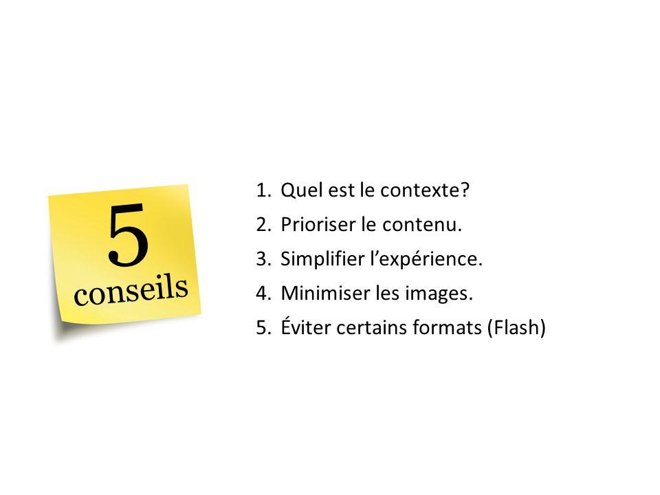 1.Quel est le contexte? 2.Prioriser le contenu. 3.Simplifier lexpérience. 4.Minimiser les images. 5.Éviter certains formats (Flash) 5 conseils