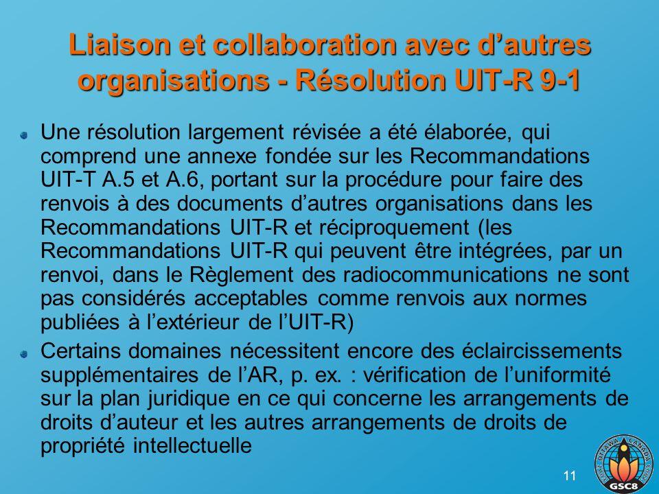 11 Liaison et collaboration avec dautres organisations - Résolution UIT-R 9-1 Une résolution largement révisée a été élaborée, qui comprend une annexe fondée sur les Recommandations UIT-T A.5 et A.6, portant sur la procédure pour faire des renvois à des documents dautres organisations dans les Recommandations UIT-R et réciproquement (les Recommandations UIT-R qui peuvent être intégrées, par un renvoi, dans le Règlement des radiocommunications ne sont pas considérés acceptables comme renvois aux normes publiées à lextérieur de lUIT-R) Certains domaines nécessitent encore des éclaircissements supplémentaires de lAR, p.