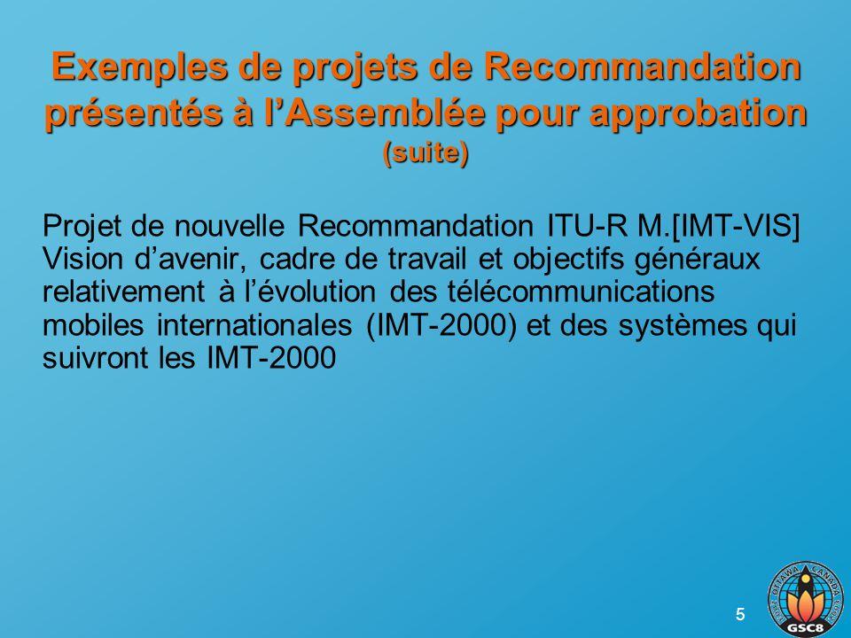 5 Exemples de projets de Recommandation présentés à lAssemblée pour approbation (suite) Projet de nouvelle Recommandation ITU-R M.[IMT-VIS] Vision davenir, cadre de travail et objectifs généraux relativement à lévolution des télécommunications mobiles internationales (IMT-2000) et des systèmes qui suivront les IMT-2000