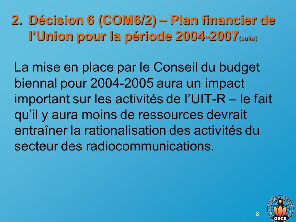8 2.Décision 6 (COM6/2) – Plan financier de lUnion pour la période 2004-2007 (suite) La mise en place par le Conseil du budget biennal pour 2004-2005 aura un impact important sur les activités de lUIT-R – le fait quil y aura moins de ressources devrait entraîner la rationalisation des activités du secteur des radiocommunications.