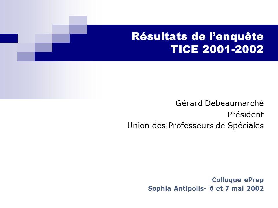 Résultats de lenquête TICE 2001-2002 Gérard Debeaumarché Président Union des Professeurs de Spéciales Colloque ePrep Sophia Antipolis- 6 et 7 mai 2002