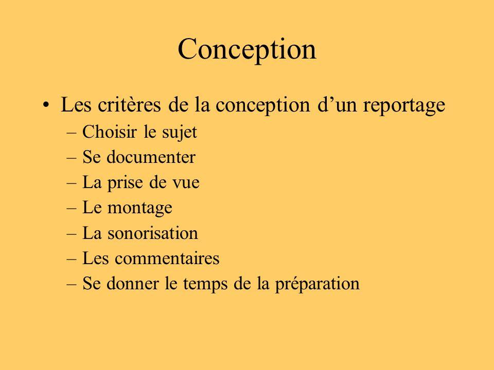 Conception Les critères de la conception dun reportage –Choisir le sujet –Se documenter –La prise de vue –Le montage –La sonorisation –Les commentaire