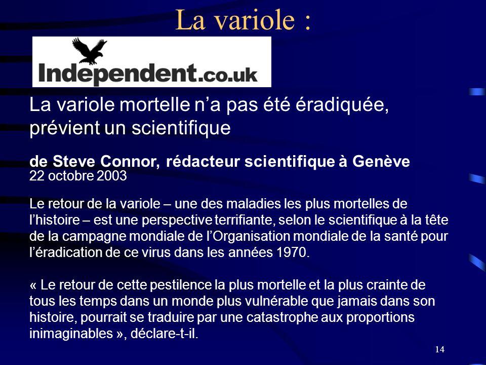 14 La variole : La variole mortelle na pas été éradiquée, prévient un scientifique de Steve Connor, rédacteur scientifique à Genève 22 octobre 2003 Le