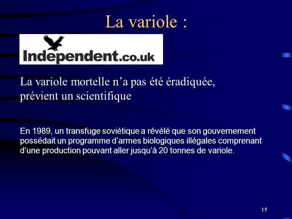 15 La variole : La variole mortelle na pas été éradiquée, prévient un scientifique En 1989, un transfuge soviétique a révélé que son gouvernement poss