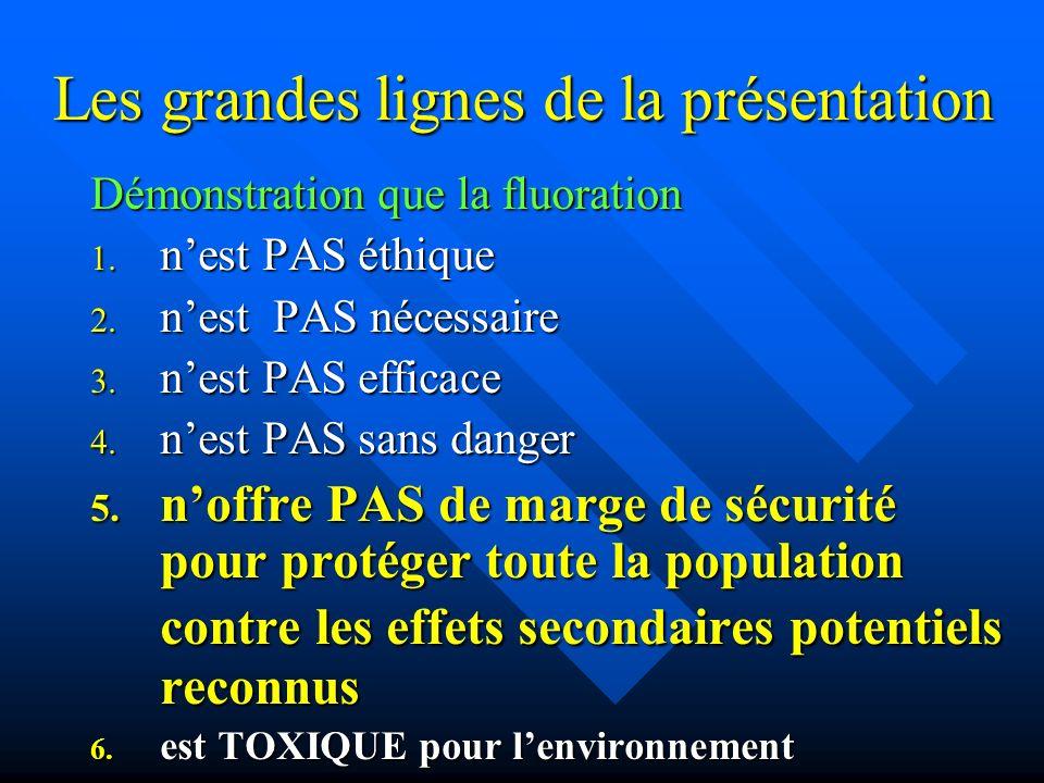 Les grandes lignes de la présentation Démonstration que la fluoration 1. nest PAS éthique 2. nest PAS nécessaire 3. nest PAS efficace 4. nest PAS sans