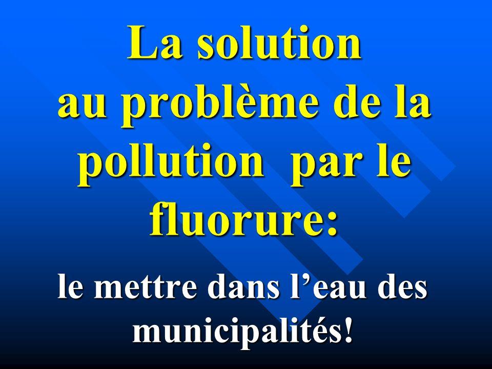 La solution au problème de la pollution par le fluorure: le mettre dans leau des municipalités!