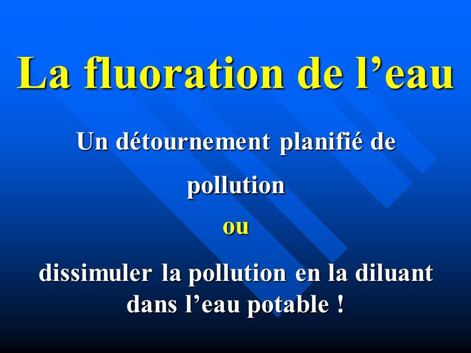 La fluoration de leau Un détournement planifié de pollution ou dissimuler la pollution en la diluant dans leau potable !