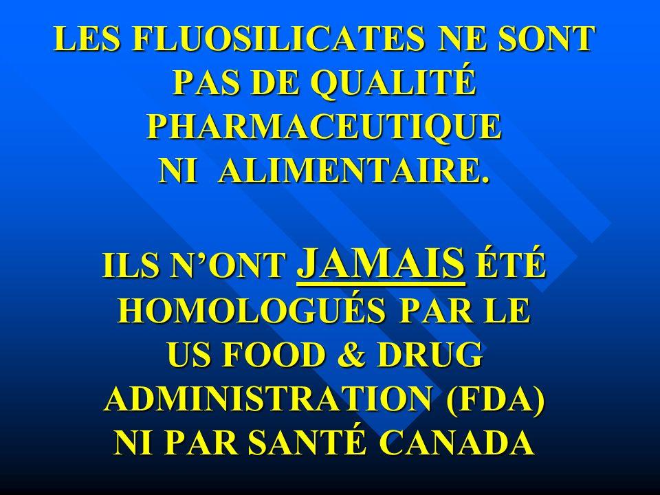 LES FLUOSILICATES NE SONT PAS DE QUALITÉ PHARMACEUTIQUE NI ALIMENTAIRE. ILS NONT JAMAIS ÉTÉ HOMOLOGUÉS PAR LE US FOOD & DRUG ADMINISTRATION (FDA) NI P