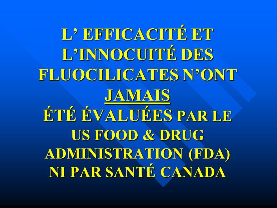 L EFFICACITÉ ET LINNOCUITÉ DES FLUOCILICATES NONT JAMAIS ÉTÉ ÉVALUÉES PAR LE US FOOD & DRUG ADMINISTRATION (FDA) NI PAR SANTÉ CANADA