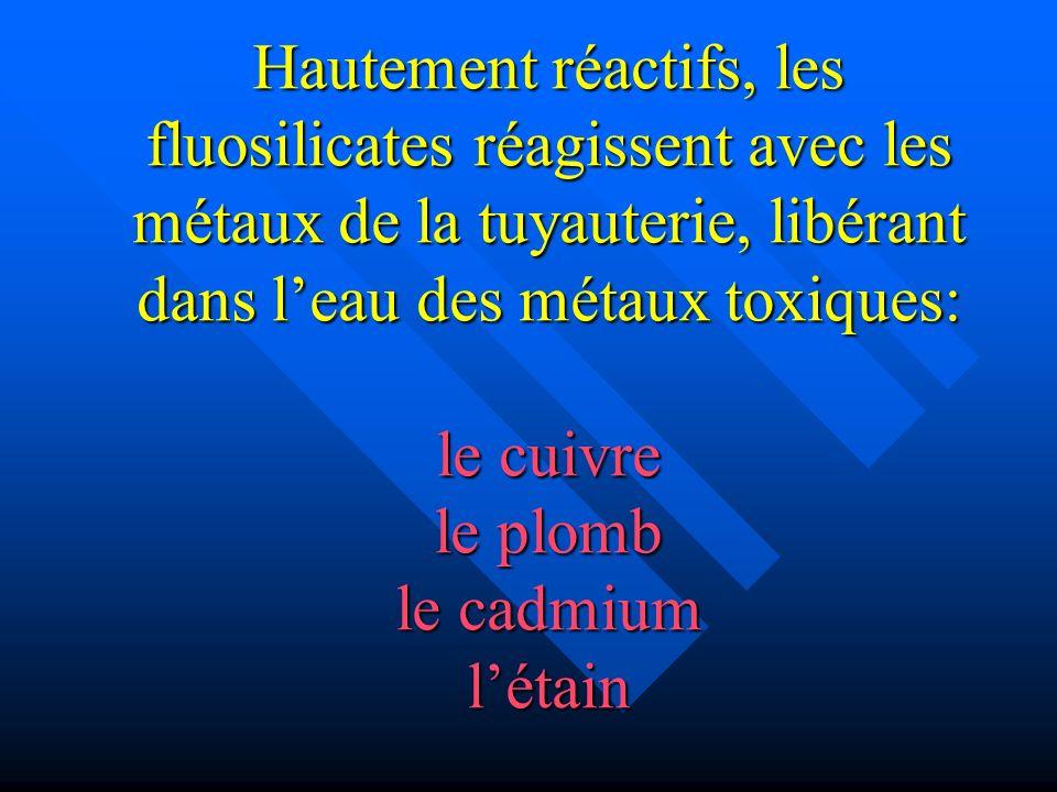 Hautement réactifs, les fluosilicates réagissent avec les métaux de la tuyauterie, libérant dans leau des métaux toxiques: le cuivre le plomb le cadmi