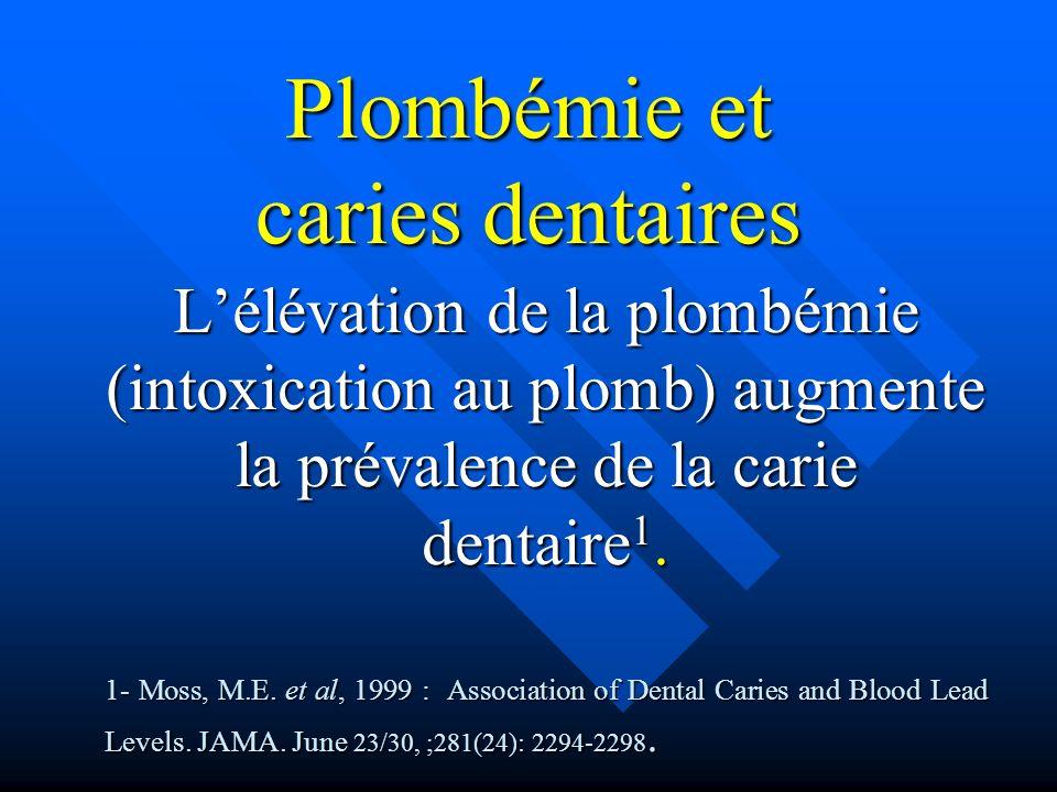 Plombémie et caries dentaires Lélévation de la plombémie (intoxication au plomb) augmente la prévalence de la carie dentaire 1. 1- Moss, M.E. et al, 1