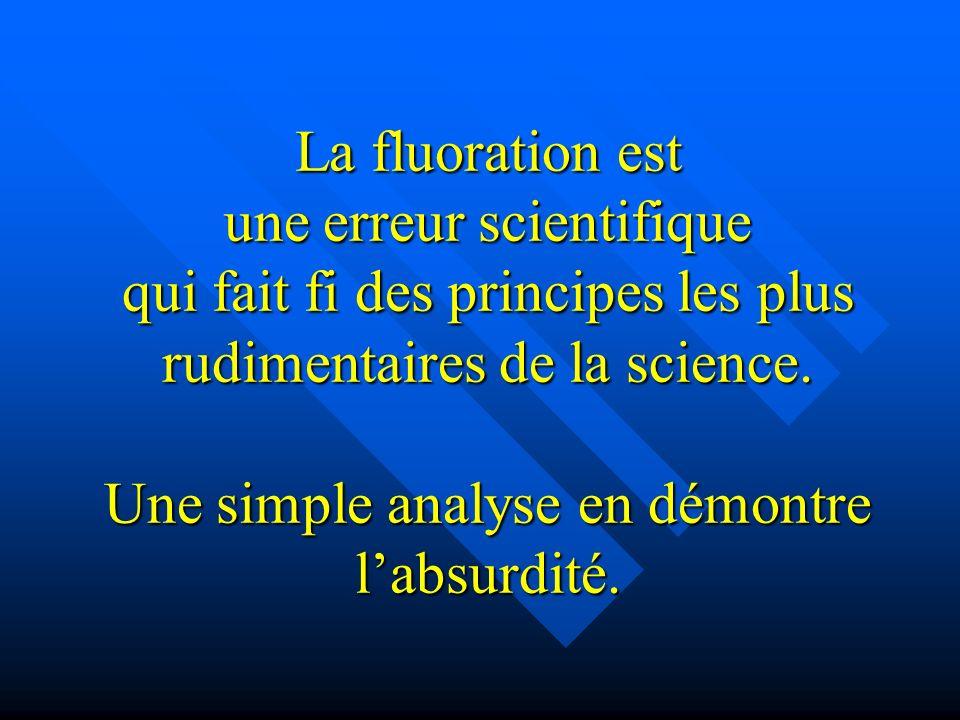La fluoration est une erreur scientifique qui fait fi des principes les plus rudimentaires de la science. Une simple analyse en démontre labsurdité.