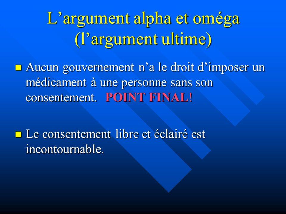 Largument alpha et oméga (largument ultime) Aucun gouvernement na le droit dimposer un médicament à une personne sans son consentement. POINT FINAL! A