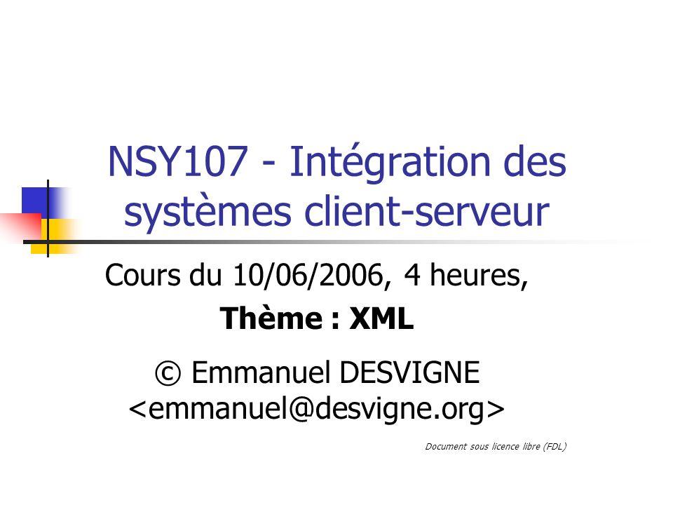NSY107 - Intégration des systèmes client-serveur Cours du 10/06/2006, 4 heures, Thème : XML © Emmanuel DESVIGNE Document sous licence libre (FDL)