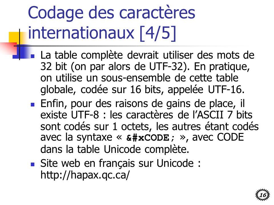 16 Codage des caractères internationaux [4/5] La table complète devrait utiliser des mots de 32 bit (on par alors de UTF-32). En pratique, on utilise