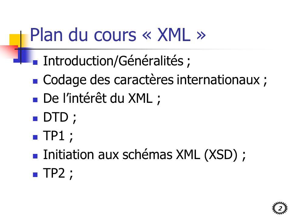 2 Plan du cours « XML » Introduction/Généralités ; Codage des caractères internationaux ; De lintérêt du XML ; DTD ; TP1 ; Initiation aux schémas XML