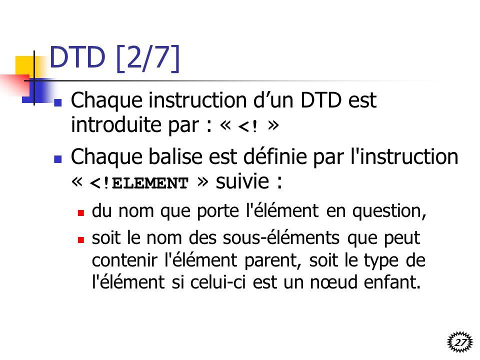 27 DTD [2/7] Chaque instruction dun DTD est introduite par : « <! » Chaque balise est définie par l'instruction « <!ELEMENT » suivie : du nom que port