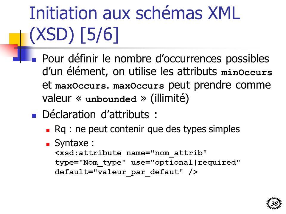 38 Initiation aux schémas XML (XSD) [5/6] Pour définir le nombre doccurrences possibles dun élément, on utilise les attributs minOccurs et maxOccurs.