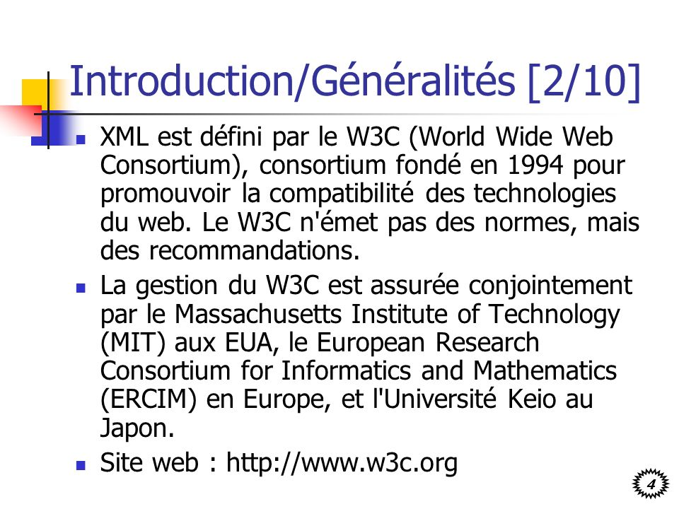4 Introduction/Généralités [2/10] XML est défini par le W3C (World Wide Web Consortium), consortium fondé en 1994 pour promouvoir la compatibilité des