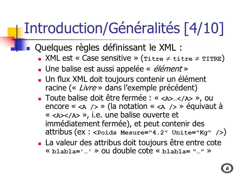 6 Introduction/Généralités [4/10] Quelques règles définissant le XML : XML est « Case sensitive » ( Titre titre TITRE ) Une balise est aussi appelée «