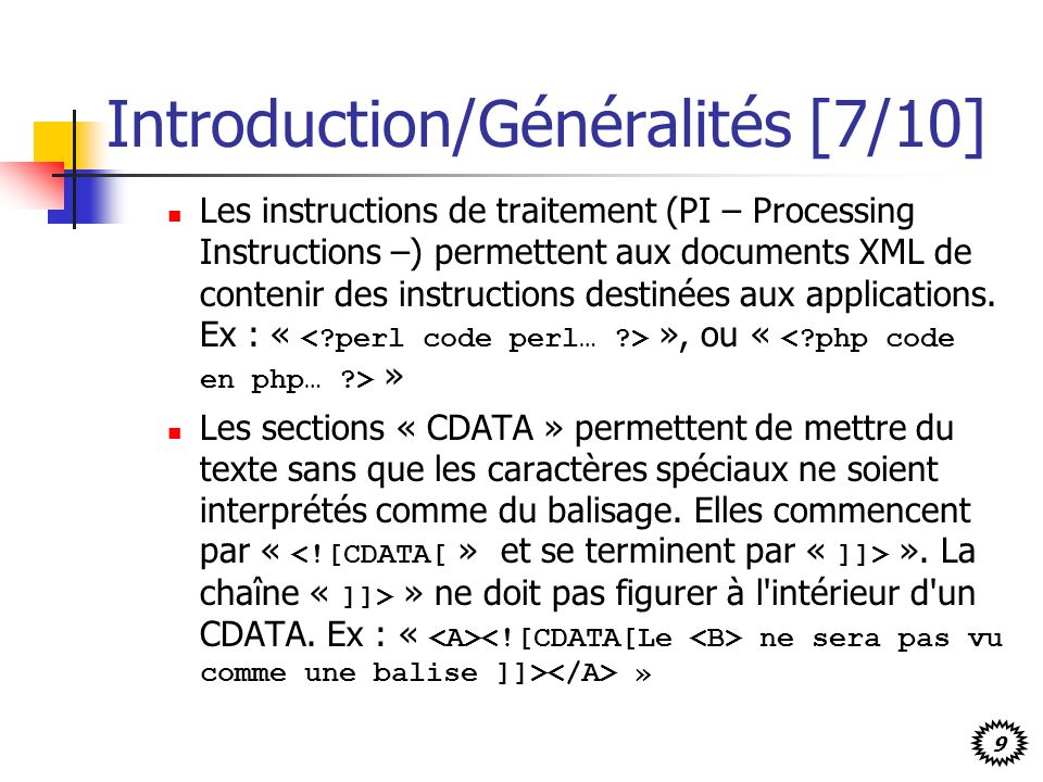 9 Introduction/Généralités [7/10] Les instructions de traitement (PI – Processing Instructions –) permettent aux documents XML de contenir des instructions destinées aux applications.