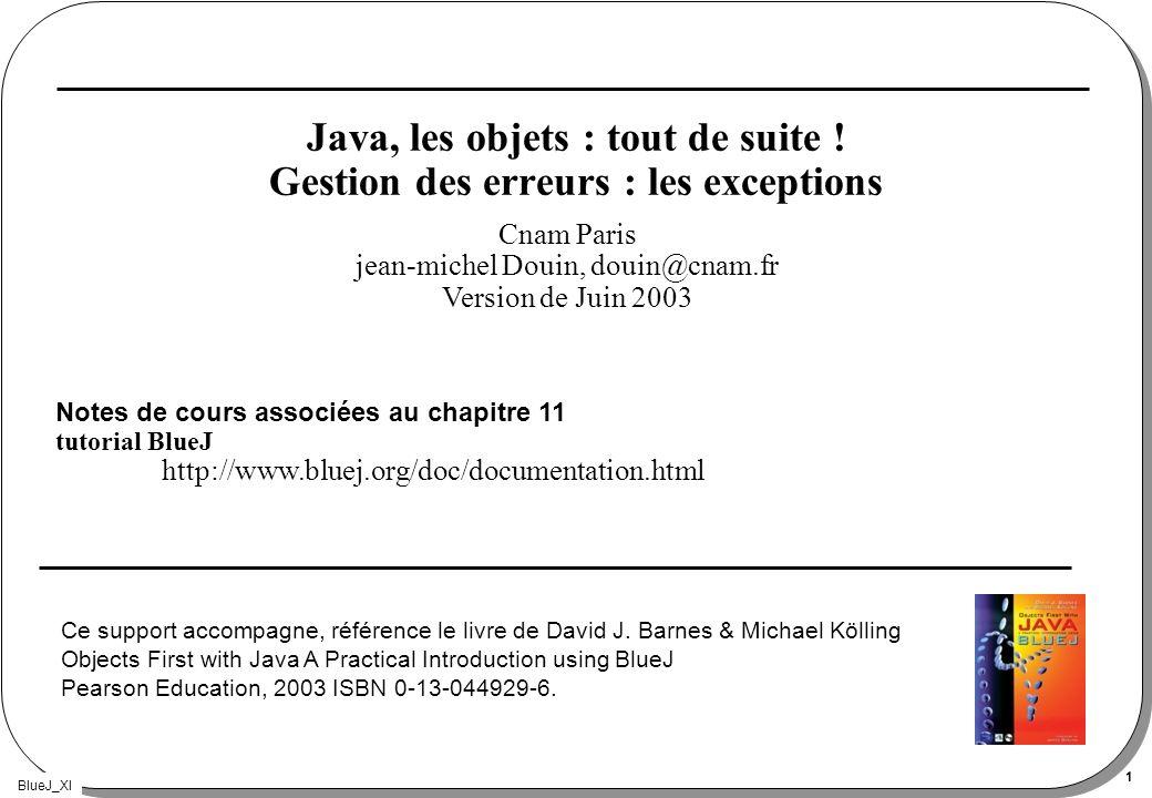 BlueJ_XI 1 Java, les objets : tout de suite ! Gestion des erreurs : les exceptions Notes de cours associées au chapitre 11 tutorial BlueJ http://www.b