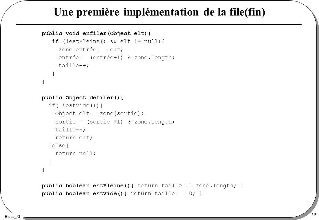 BlueJ_XI 10 Une première implémentation de la file(fin) public void enfiler(Object elt){ if (!estPleine() && elt != null){ zone[entrée] = elt; entrée