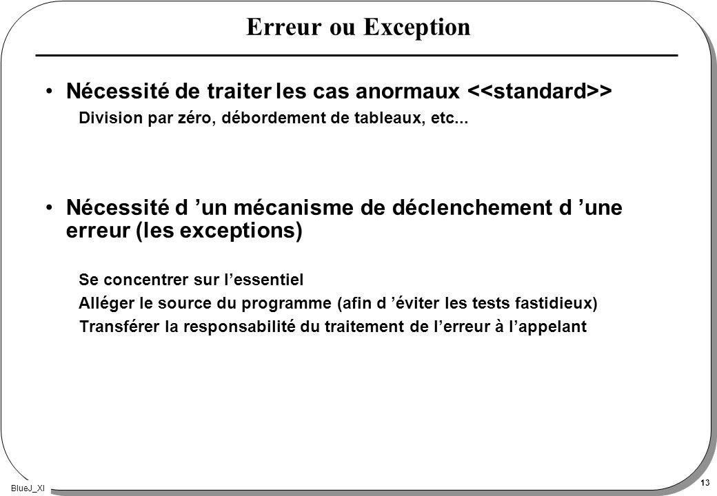 BlueJ_XI 13 Erreur ou Exception Nécessité de traiter les cas anormaux > Division par zéro, débordement de tableaux, etc... Nécessité d un mécanisme de