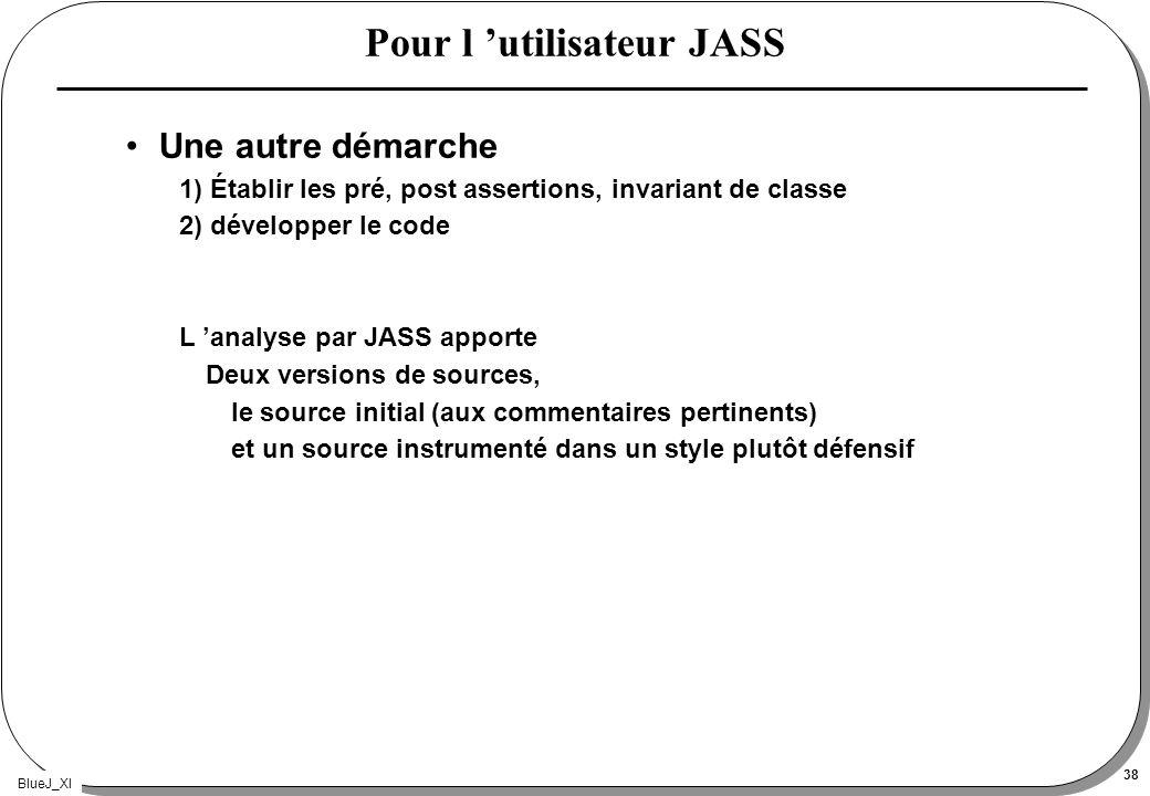 BlueJ_XI 38 Pour l utilisateur JASS Une autre démarche 1) Établir les pré, post assertions, invariant de classe 2) développer le code L analyse par JA