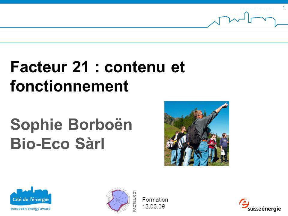 SuisseEnergie pour les communes 1 Formation 13.03.09 Facteur 21 : contenu et fonctionnement Sophie Borboën Bio-Eco Sàrl