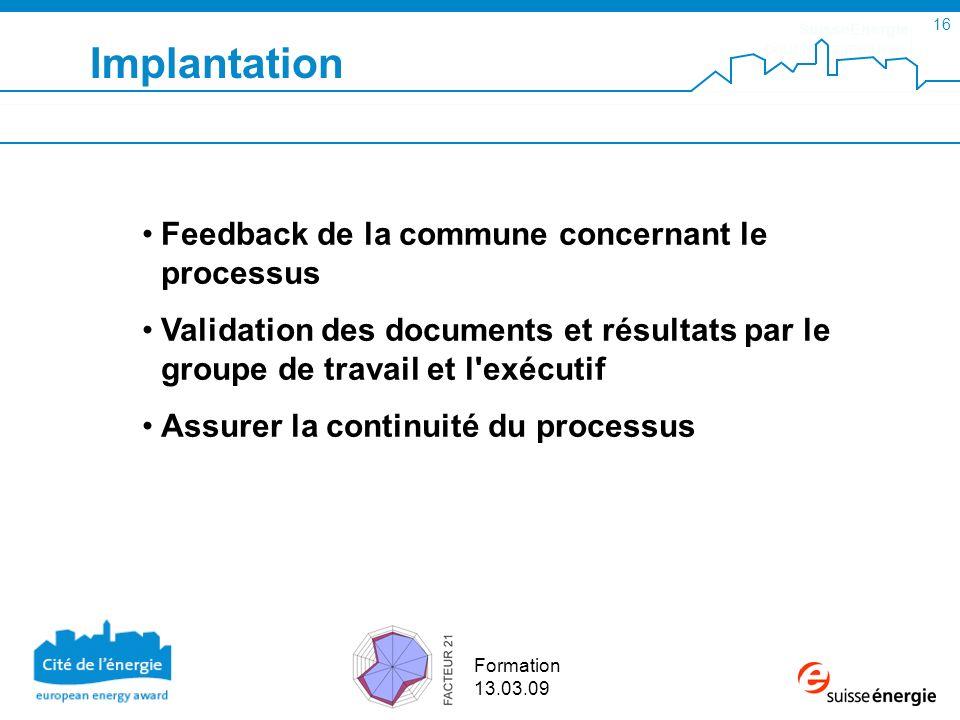 SuisseEnergie pour les communes 16 Formation 13.03.09 Implantation Feedback de la commune concernant le processus Validation des documents et résultat