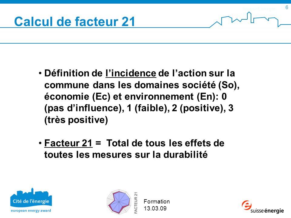 SuisseEnergie pour les communes 6 Formation 13.03.09 Calcul de facteur 21 Définition de lincidence de laction sur la commune dans les domaines société (So), économie (Ec) et environnement (En): 0 (pas dinfluence), 1 (faible), 2 (positive), 3 (très positive) Facteur 21 = Total de tous les effets de toutes les mesures sur la durabilité