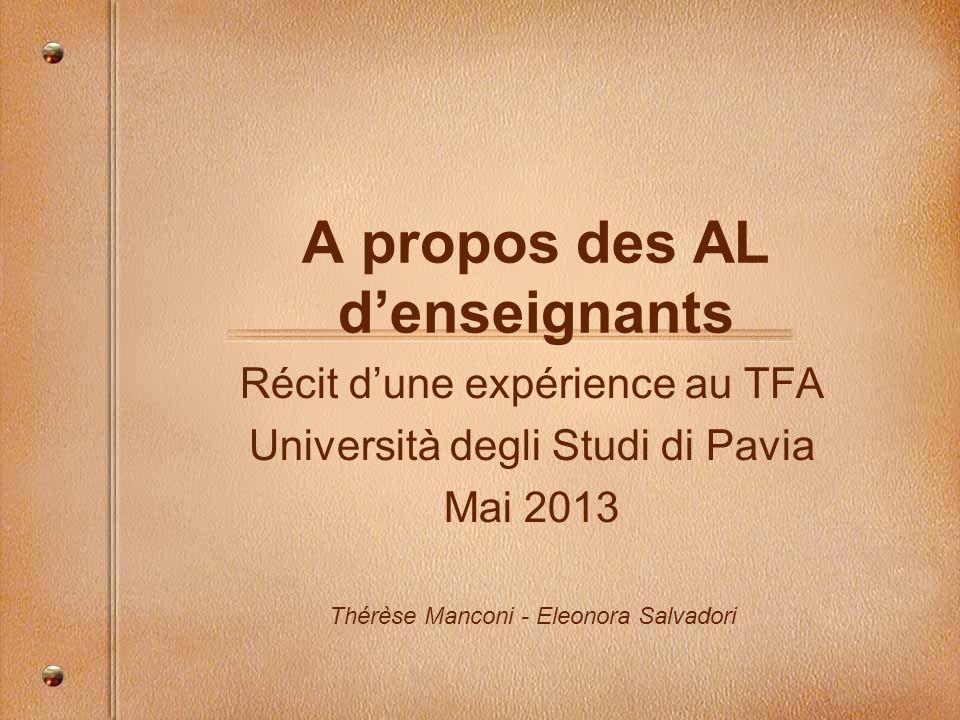A propos des AL denseignants Récit dune expérience au TFA Università degli Studi di Pavia Mai 2013 Thérèse Manconi - Eleonora Salvadori