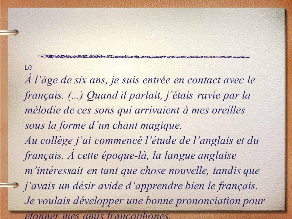 LG À lâge de six ans, je suis entrée en contact avec le français. (...) Quand il parlait, jétais ravie par la mélodie de ces sons qui arrivaient à mes