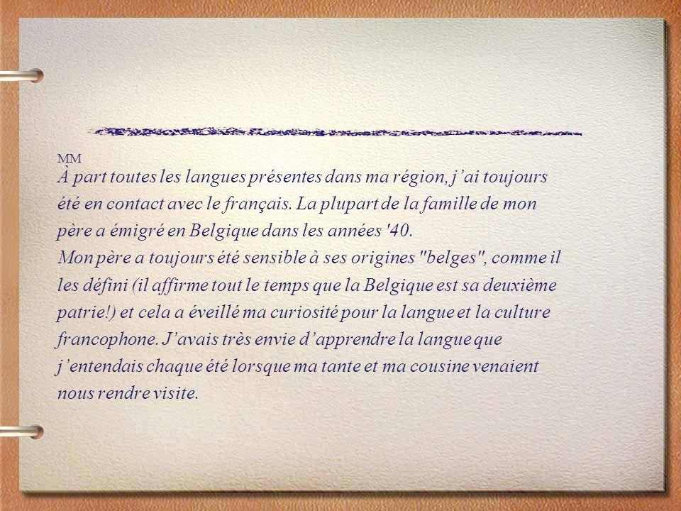 MM À part toutes les langues présentes dans ma région, jai toujours été en contact avec le français. La plupart de la famille de mon père a émigré en