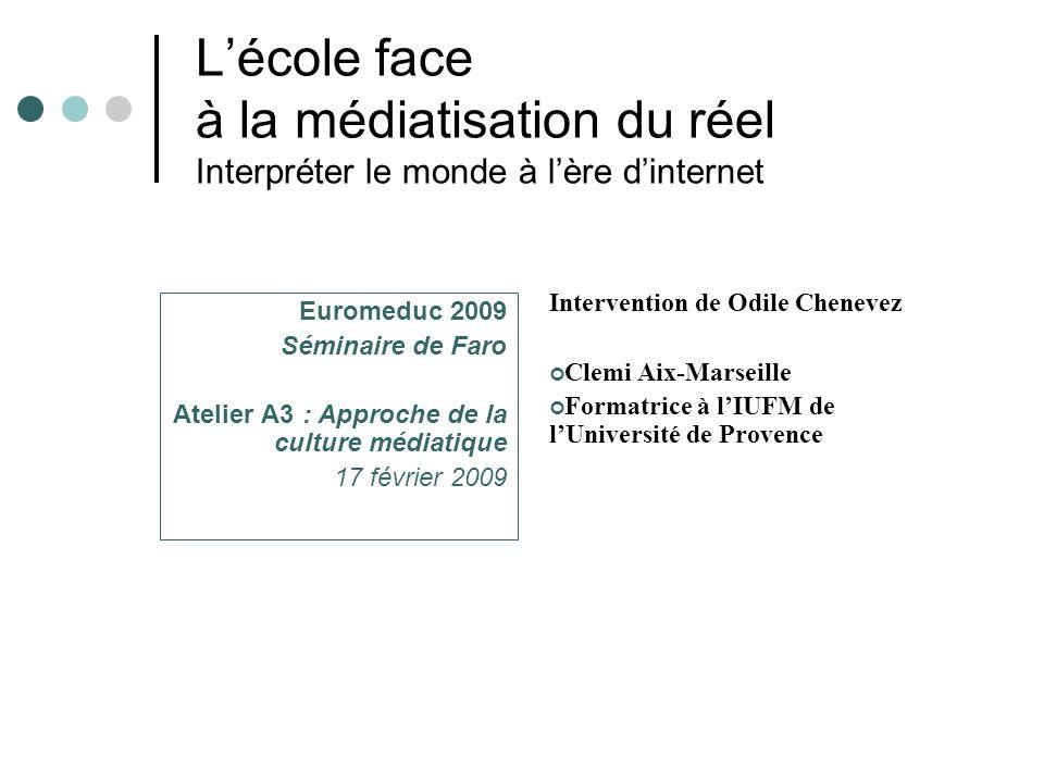Lécole face à la médiatisation du réel Interpréter le monde à lère dinternet Euromeduc 2009 Séminaire de Faro Atelier A3 : Approche de la culture médiatique 17 février 2009 Intervention de Odile Chenevez 1.