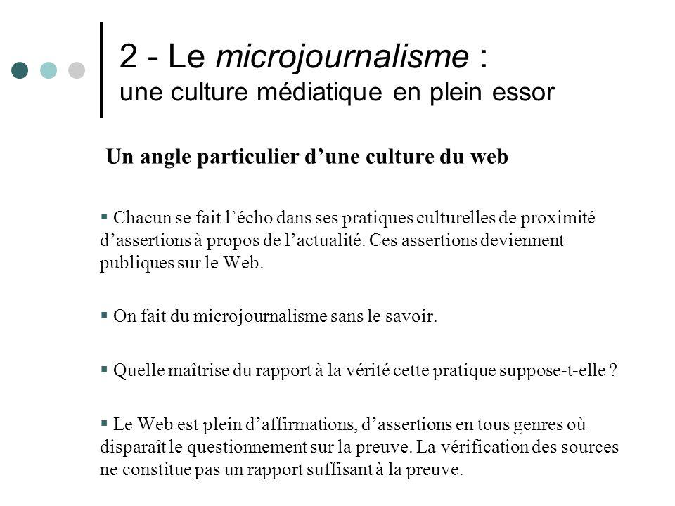 2 - Le microjournalisme : une culture médiatique en plein essor Un angle particulier dune culture du web Chacun se fait lécho dans ses pratiques culturelles de proximité dassertions à propos de lactualité.