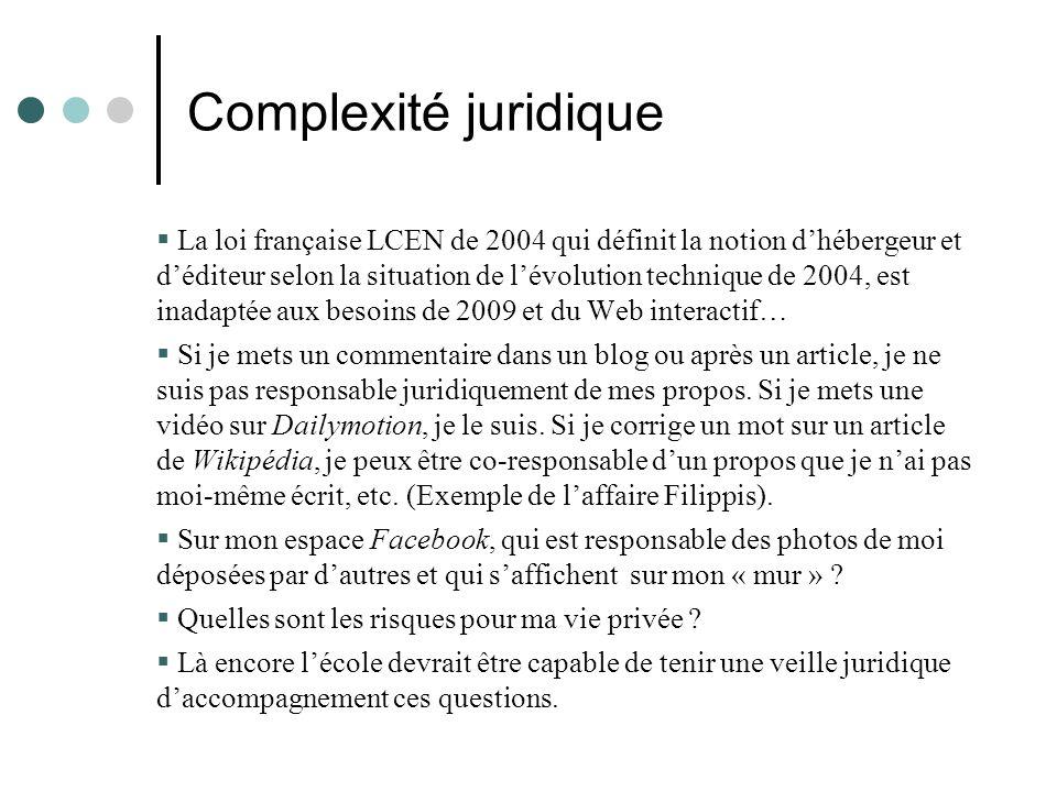 Complexité juridique La loi française LCEN de 2004 qui définit la notion dhébergeur et déditeur selon la situation de lévolution technique de 2004, est inadaptée aux besoins de 2009 et du Web interactif… Si je mets un commentaire dans un blog ou après un article, je ne suis pas responsable juridiquement de mes propos.