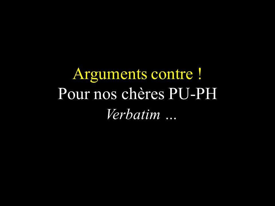 Arguments contre ! Pour nos chères PU-PH Verbatim …