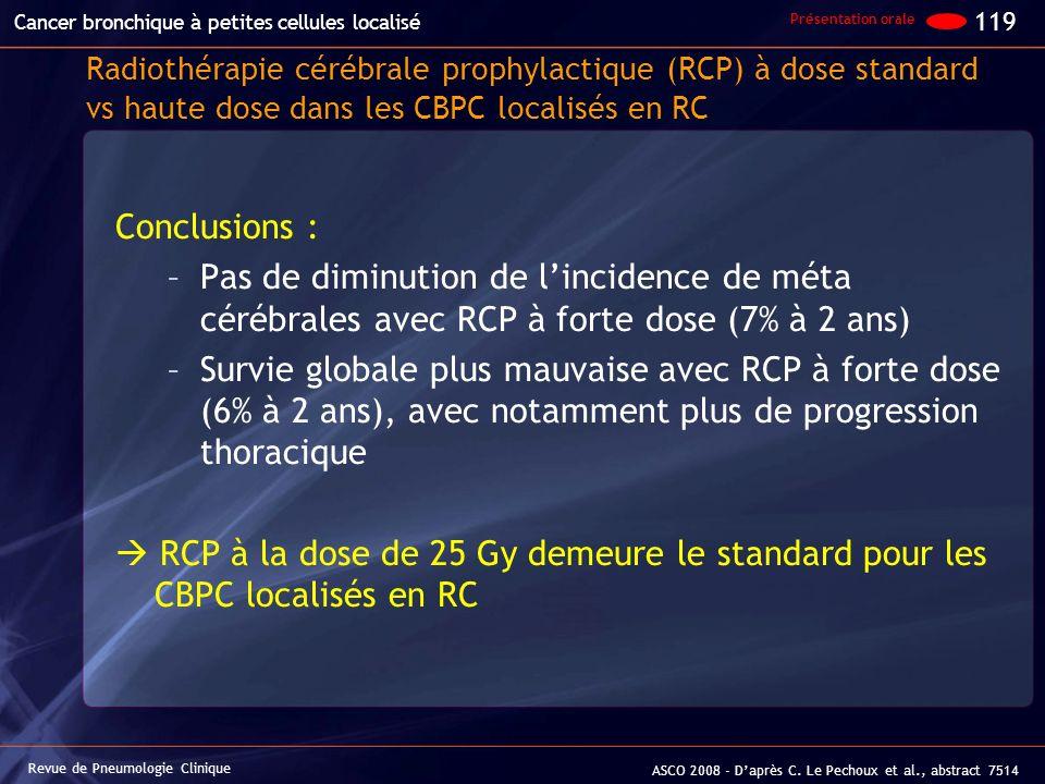 Conclusions : –Pas de diminution de lincidence de méta cérébrales avec RCP à forte dose (7% à 2 ans) –Survie globale plus mauvaise avec RCP à forte do