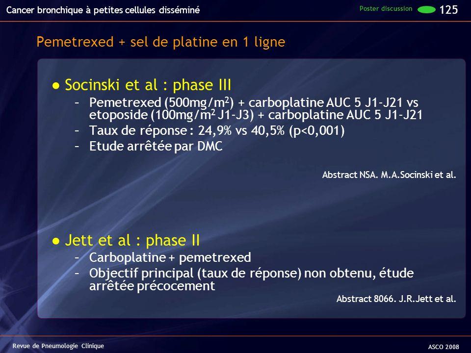 Pemetrexed + sel de platine en 1 ligne Socinski et al : phase III –Pemetrexed (500mg/m 2 ) + carboplatine AUC 5 J1-J21 vs etoposide (100mg/m 2 J1-J3)