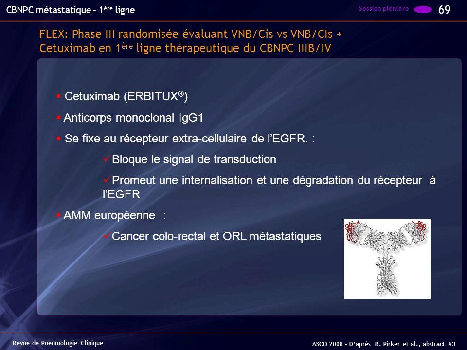 FLEX: Phase III randomisée évaluant VNB/Cis vs VNB/CIs + Cetuximab en 1 ère ligne thérapeutique du CBNPC IIIB/IV 69 Session plénière Revue de Pneumolo