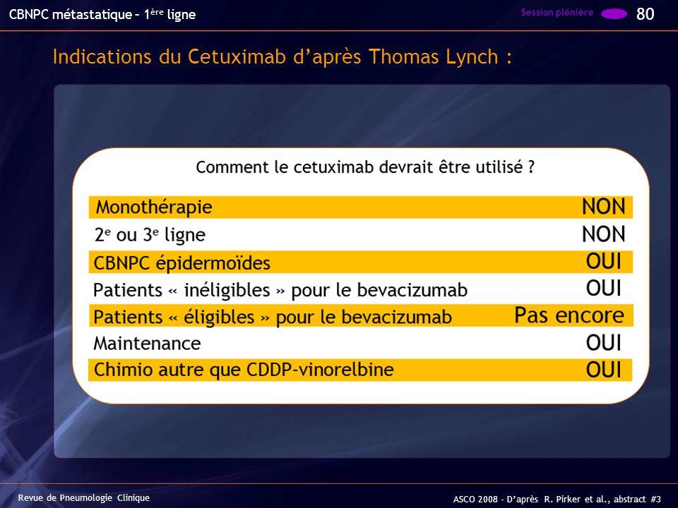 Indications du Cetuximab daprès Thomas Lynch : 80 Session plénière Revue de Pneumologie Clinique CBNPC métastatique – 1 ère ligne ASCO 2008 - Daprès R