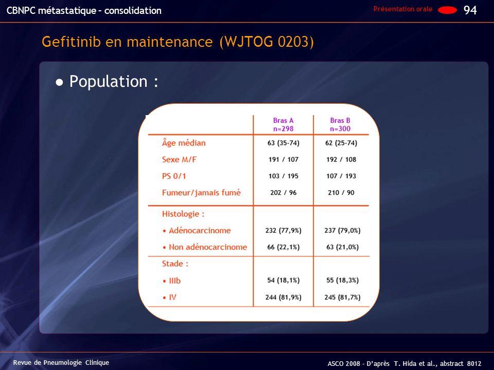 Gefitinib en maintenance (WJTOG 0203) Population : 94 Revue de Pneumologie Clinique ASCO 2008 - Daprès T. Hida et al., abstract 8012 Présentation oral